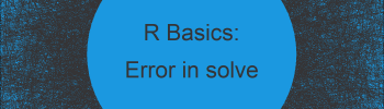 R Error in solve.default() : Lapack routine dgesv: system is exactly singular