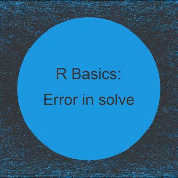 R Error in solve.default() : Lapack routine dgesv: system is exactly singular